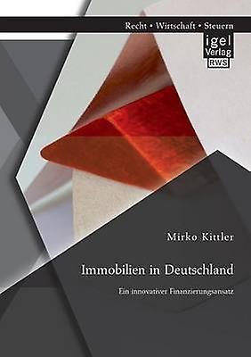 Immobilien in Deutschland Ein Innovativer Finanzierungsansatz by Kittler & Mirko