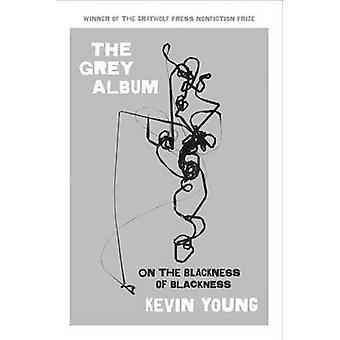 The Grey Album - On the Blackness of Blackness by Kevin Young - 978155