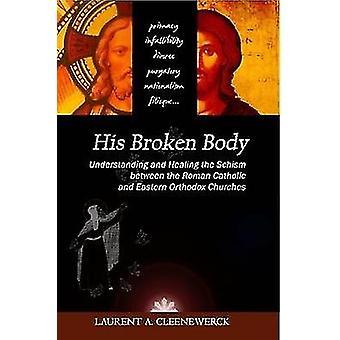 Zijn gebroken lichaam begrip en genezing van het schisma tussen de rooms-katholieke en Oosters-orthodoxe kerken door Cleenewerck & Laurent