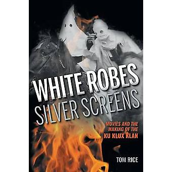 White Robes Silver Screens Movies and the Making of the Ku Klux Klan by Rice & Tom