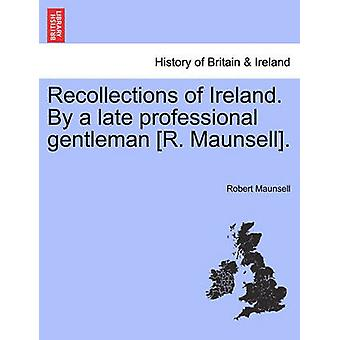 Recollections of Ireland. By a late professional gentleman R. Maunsell. by Maunsell & Robert