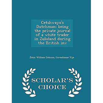 Cetshwayos Dutchman being the private journal of a white trader in Zululand during the British inv  Scholars Choice Edition by Colenso & John William