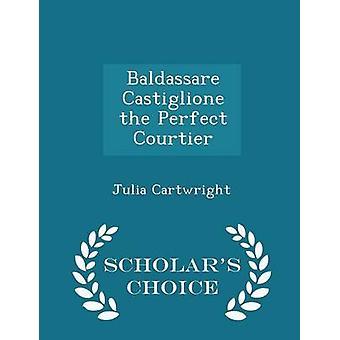 Baldassare Castiglione the Perfect Courtier  Scholars Choice Edition by Cartwright & Julia