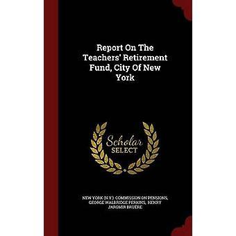Rapport sur la ville de fonds de retraite enseignants de New York New York de New York. Commission sur les retraites