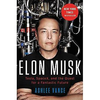 Elon Musk - Tesla - SpaceX - and the Quest for a Fantastic Future by A