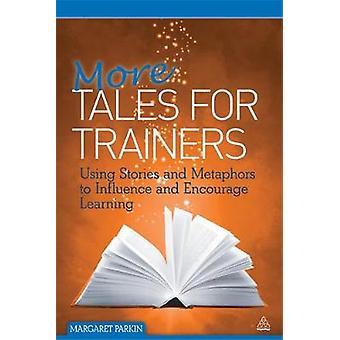 Plus de contes pour les formateurs utilisant des histoires et des métaphores pour influencer et encourager l'apprentissage par Parkin et Margaret