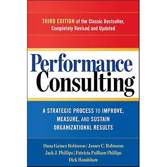 Performance Consulting: A Strategic Process to Improve Measure and Sustain Organizational Results (Paperback) by Robinson Dana Robinson James C (University Of Warwick) Phillips Patricia (Roi Institute Inc.) Phillips Jack Ph.D. (University Of Sydney Roi Institute Inc. Roi Institute Inc. Roi Institute Inc.) Handshaw Dick