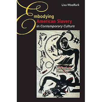 Embodying American Slavery in Contemporary Culture by Lisa Woolfork -