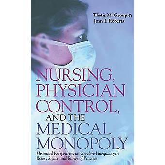 Nursing Physician Control and the Medical Monopoly Historical Perspectives on Gendered Inequality in Roles Rights and Range of Practice by Group & Thetis M.