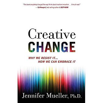 Creative Change: Why We Resist�It . . . How We Can Embrace It