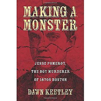 Faire un monstre: Jesse Pomeroy, l'assassin de garçon des années 1870 Boston