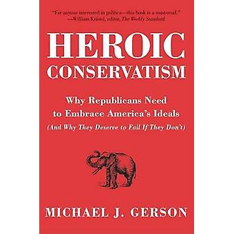 Heroic Conservatism by Gerson & Michael J.