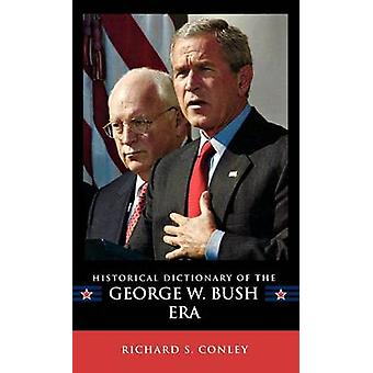 Historical Dictionary of the George W. Bush Era by Conley & Richard Steven