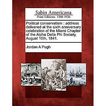 Political conservatism  address delivered at the sixth anniversary celebration of the Miami Chapter of the Alpha Delta Phi Society August 10th 1841. by Pugh & Jordan A