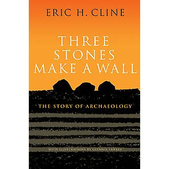Three Stones Make a Wall - The Story of Archaeology by Eric H. Cline -