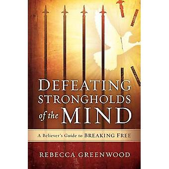 Defeating Strongholds of the Mind - A Believer's Guide to Breaking Fre