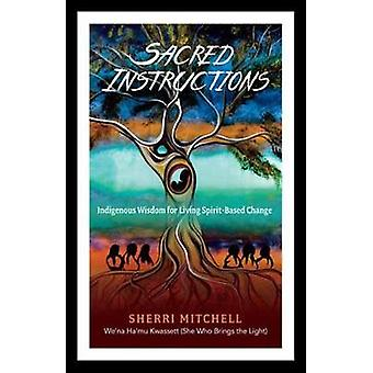 Sacred Instructions - Indigenous Wisdom for Living Spirit-Based Change