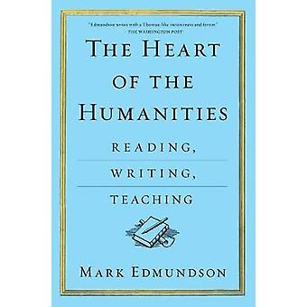 The Heart of the Humanities - Reading - Writing - Teaching by Mark Edm