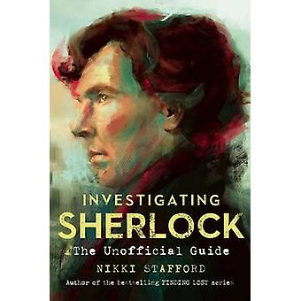 Investigating Sherlock - An Unofficial Guide by Nikki Stafford - 97817