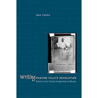 Writing Pancho Villa's Revolution - Rebels in the Literary Imagination