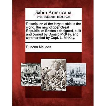 Descrizione della nave più grande del mondo il nuovo tagliacapelli grande Repubblica di Boston progettato costruito e di proprietà di Donald McKay e comandato dal capitano L. McKay. da McLean & Duncan