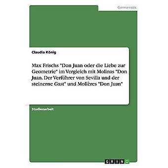 Max Frischs Don Juan oder die Liebe zur Geometrie im Vergleich mit Molinas Don Juan. Der Verfhrer von Sevilla und der steinerne Gast und Molires Don Juan by Knig & Claudia