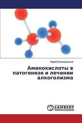 Aminokisloty V Patogeneze I Lechenii Alkogolizma by Razvodovskiy Yuriy