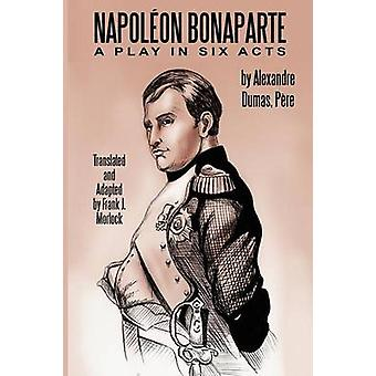 Napoleon Bonaparte - A Play in Six Acts by Alexandre Dumas - Frank J M
