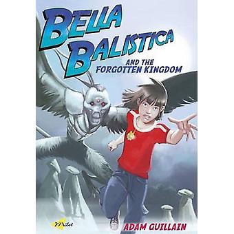 Bella Balistica and the Forgotten Kingdom by Adam Guillain - 97818405