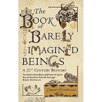The Book of Barely Imagined Beings: A 21st-century Bestiary (Paperback) by Henderson Caspar Moghaddas Golbanou
