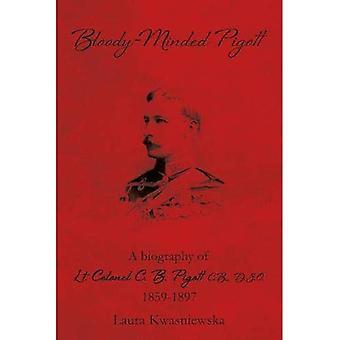Bloody-Minded Pigott: A Biography of Lieutenant - Colonel C. B. Pigott, C. B., D. S. O., 1859-1897.