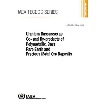 Uranium Resources as Co- and By-products of Polymetallic, Base, Rare Earth and Precious Metal Ore Deposits (IAEA TECDOC Series)