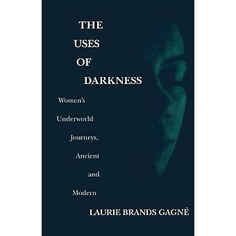 The Uses of Darkness Womens Underworld Journeys Ancient and Modern by Gagne & Laurie Brands