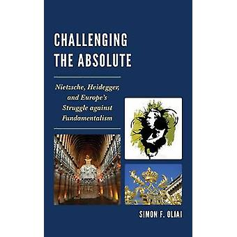 Challenging the Absolute Nietzsche Heidegger and Europe S Struggle Against Fundamentalism by Oliai & Simon F.