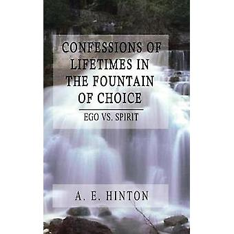 Confessions of Lifetimes in the Fountain of Choice  Ego vs. Spirit by Hinton & A. E.