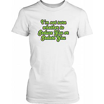 I'm Not Sure Whether To Seduce You Or Seduce You - Funny Joke Ladies T Shirt
