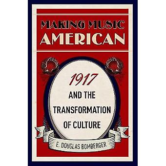 Making Music American - 1917 and the Transformation of Culture by Maki