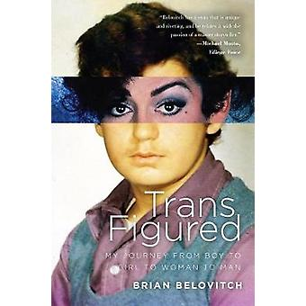 Trans Figured - My Journey from Boy to Girl to Woman to Man by Trans F
