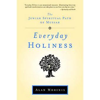 Everyday Holiness - The Jewish Spiritual Path of Mussar by Alan Morini