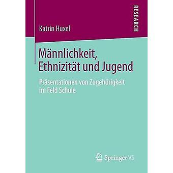 Mannlichkeit Ethnizitat Und Jugend Prasentationen Von Zugehorigkeit Im Feld Schule by Huxel & Katrin
