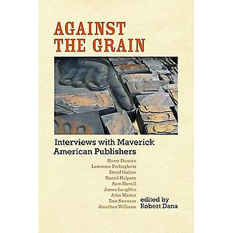 Against the Grain - Interviews with Maverick American Publishers by Ro
