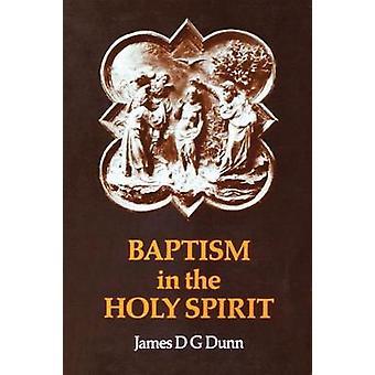 Bautismo en el Espíritu Santo A nuevo examen de la enseñanza del nuevo testamento sobre el don del Espíritu Santo en relación con el pentecostalismo hoy por Dunn y James D. G.