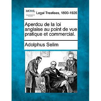 Aperdcu de la loi anglaise au point de vue pratique et commercial. by Selim & Adolphus