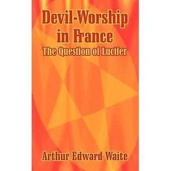 DevilWorship in France The Question of Lucifer by Waite & Arthur Edward