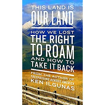 This Land Is Our Land - How We Lost the Right to Roam and How to Take