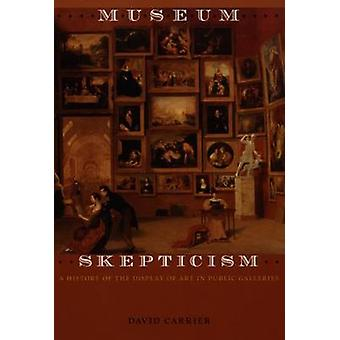 Museum Skepticism - A History of the Display of Art in Public Gallerie