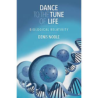 Dance to the Tune of Life - Biological Relativity by Denis Noble - 978