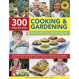 300 Step-by-Step Cooking & Gardening Projects for Kids - The Ultimate