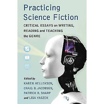 Practicing Science Fiction - Critical Essays on Writing - Reading and