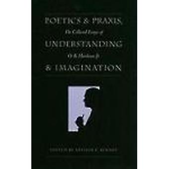 Poetics and Praxis - Understanding and Imagination - The Collected Ess